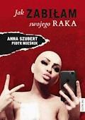 Jak zabiłam swojego raka - Ania Szubert, Piotr Mieśnik - ebook
