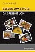 Gesund zum Erfolg - Das Rezeptbuch - Claude Reck - E-Book