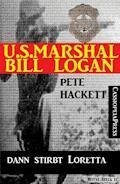 U.S. Marshal Bill Logan, Band 23: ...dann stirbt Loretta - Pete Hackett - E-Book