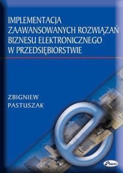 Implementacja zaawansowanych rozwiązań biznesu elektronicznego w przedsiębiorstwie - Zbigniew Pastuszak - ebook