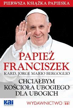 Papież Franciszek - Chciałbym Kościoła ubogiego dla ubogich - Papież Franciszek - ebook