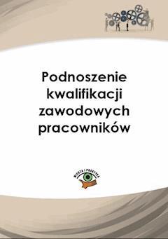 Podnoszenie kwalifikacji zawodowych pracowników - Joanna Kaleta, Monika Frączek - ebook