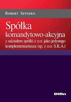 Spółka komandytowo-akcyjna z udziałem spółki z o.o. jako jedynego komplementariusza (sp. z o.o. S.K.A.) - Robert Szyszko - ebook