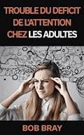 Trouble Du Déficit De L'attention Chez Les Adultes - Bob Bray - E-Book