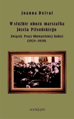 W służbie obozu marszałka Józefa Piłsudskiego. Związek Pracy Obywatelskiej Kobiet (1928-1939) - Joanna Dufrat - ebook