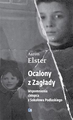 Ocalony z zagłady. Wspomnienia chłopca z Sokołowa Podlaskiego - Aaron Elster - ebook