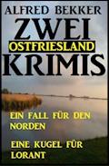 Zwei Ostfriesland Krimis: Ein Fall für den Norden/Eine Kugel für Lorant - Alfred Bekker - E-Book