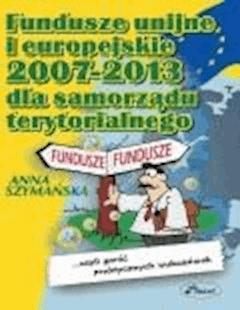 Fundusze Unii Europejskiej 2007-2013 dla samorządów terytorialnych  - Anna Szymańska - ebook