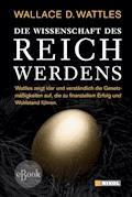 Die Wissenschaft des Reichwerdens - Wallace D Wattles - E-Book