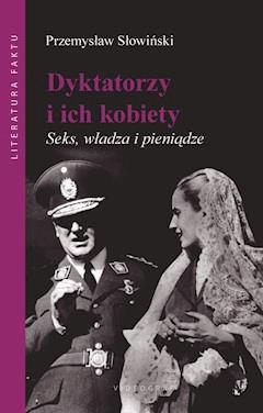 Dyktatorzy i ich kobiety. Seks, władza i pieniądze - Przemysław Słowiński - ebook