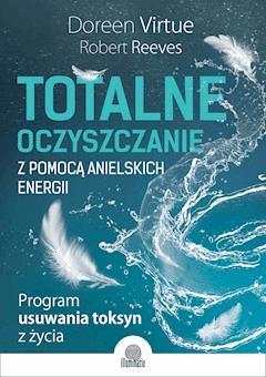 Totalne oczyszczanie z pomocą anielskich energii. Program usuwania toksyn z życia - Doreen Virtue, Robert Reeves - ebook