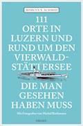 111 Orte in Luzern und am Vierwaldstättersee, die man gesehen haben muss - Marcus X. Schmid - E-Book