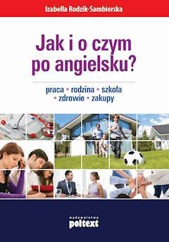 Jak i o czym po angielsku? Praca. Rodzina. Szkoła. Zdrowie. Zakupy - Izabella Rodzik-Sambierska - ebook