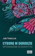 Cyborg w ogrodzie. Wprowadzenie do ekokrytyki - Julia Fiedorczuk - ebook