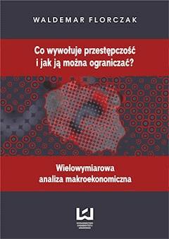 Co wywołuje przestępczość i jak ją można ograniczać? Wielowymiarowa analiza makroekonomiczna - Waldemar Florczak - ebook