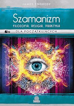 Szamanizm: filozofia, religia, praktyka dla początkujących - James Endredy - ebook