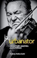 Ja, Urbanator. Awantury muzyka jazzowego - Andrzej Makowiecki - ebook
