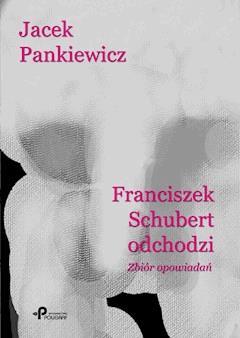 Franciszek Schubert odchodzi. Zbiór opowiadań - Jacek Pankiewicz - ebook