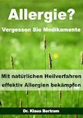 Allergie? Vergessen Sie Medikamente - Mit natürlichen Heilverfahren effektiv Allergien bekämpfen - Dr. Klaus Bertram - E-Book