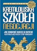 Kremlowska szkoła negocjacji. Jak osiągnąć sukces w biznesie kontrolując każdy etap rokowań? - Igor Ryżow - ebook