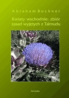 Kwiaty wschodnie. Zbiór zasad wyjętych z Talmudu - Abraham Buchner - ebook