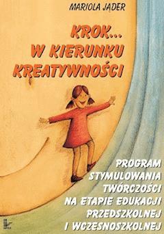 Krok w kierunku kreatywności. Program stymulowania twórczości na etapie edukacji przedszkolnej i wczesnoszkolnej - Mariola Jąder - ebook